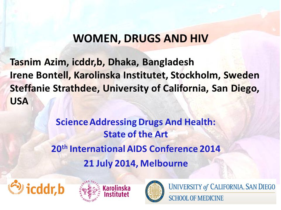 WOMEN, DRUGS AND HIV Science Addressing Drugs And Health: State of the Art 20 th International AIDS Conference 2014 21 July 2014, Melbourne Tasnim Azim, icddr,b, Dhaka, Bangladesh Irene Bontell, Karolinska Institutet, Stockholm, Sweden Steffanie Strathdee, University of California, San Diego, USA