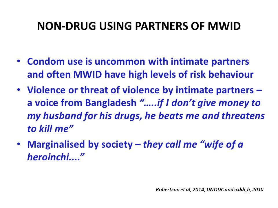 NON-DRUG USING PARTNERS OF MWID Condom use is uncommon with intimate partners and often MWID have high levels of risk behaviour Violence or threat of violence by intimate partners – a voice from Bangladesh …..if I don't give money to my husband for his drugs, he beats me and threatens to kill me Marginalised by society – they call me wife of a heroinchi.... Robertson et al, 2014; UNODC and icddr,b, 2010