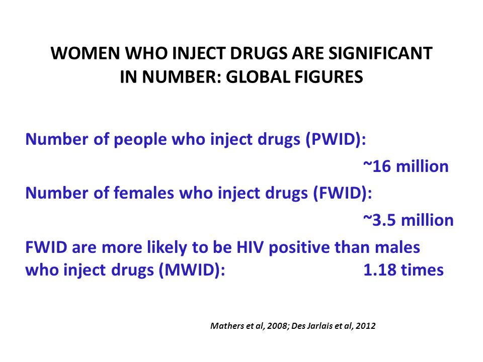 WOMEN WHO INJECT DRUGS ARE SIGNIFICANT IN NUMBER: GLOBAL FIGURES Number of people who inject drugs (PWID): ~16 million Number of females who inject drugs (FWID): ~3.5 million FWID are more likely to be HIV positive than males who inject drugs (MWID):1.18 times Mathers et al, 2008; Des Jarlais et al, 2012