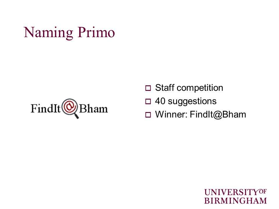 Naming Primo  Staff competition  40 suggestions  Winner: FindIt@Bham