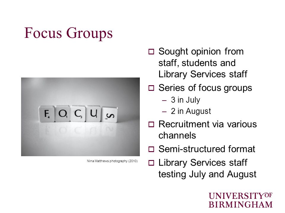 Focus Groups  Sought opinion from staff, students and Library Services staff  Series of focus groups –3 in July –2 in August  Recruitment via various channels  Semi-structured format  Library Services staff testing July and August Nina Matthews photography (2010)