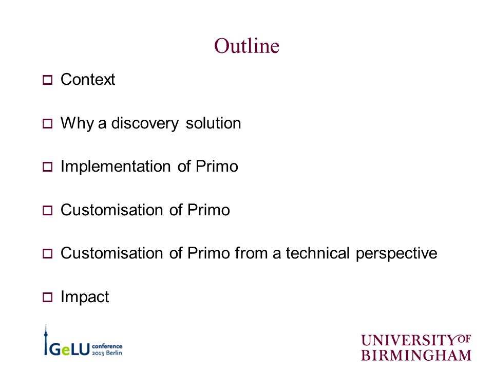 Outline  Context  Why a discovery solution  Implementation of Primo  Customisation of Primo  Customisation of Primo from a technical perspective  Impact