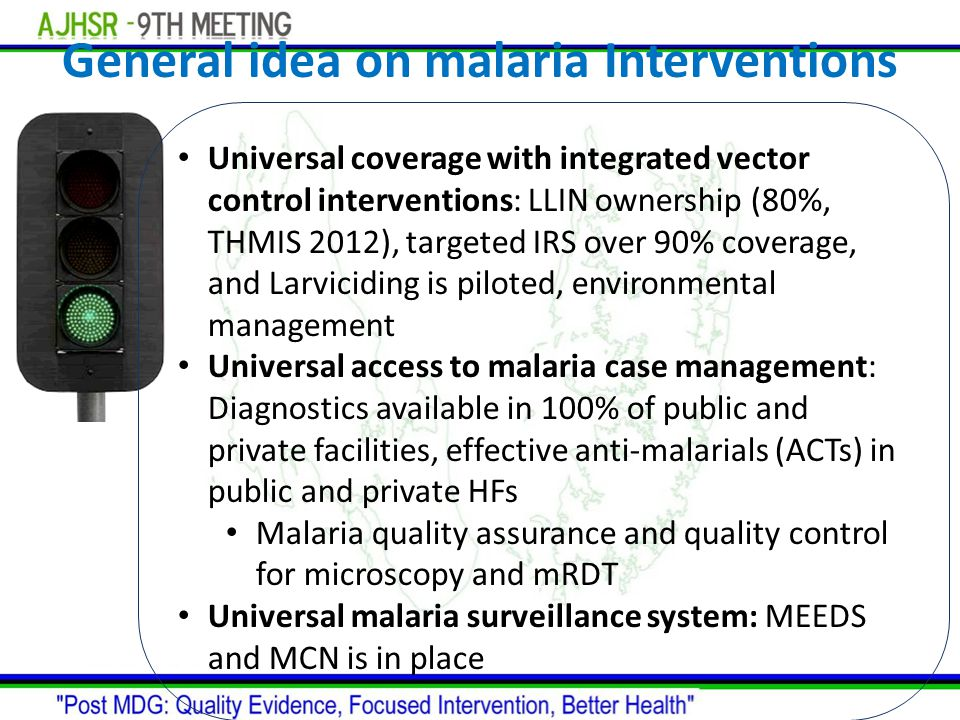 General idea on malaria Interventions Universal coverage with integrated vector control interventions: LLIN ownership (80%, THMIS 2012), targeted IRS