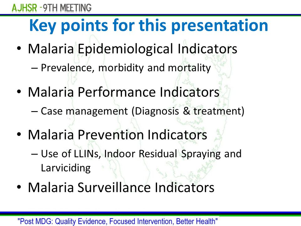 Key points for this presentation Malaria Epidemiological Indicators – Prevalence, morbidity and mortality Malaria Performance Indicators – Case manage