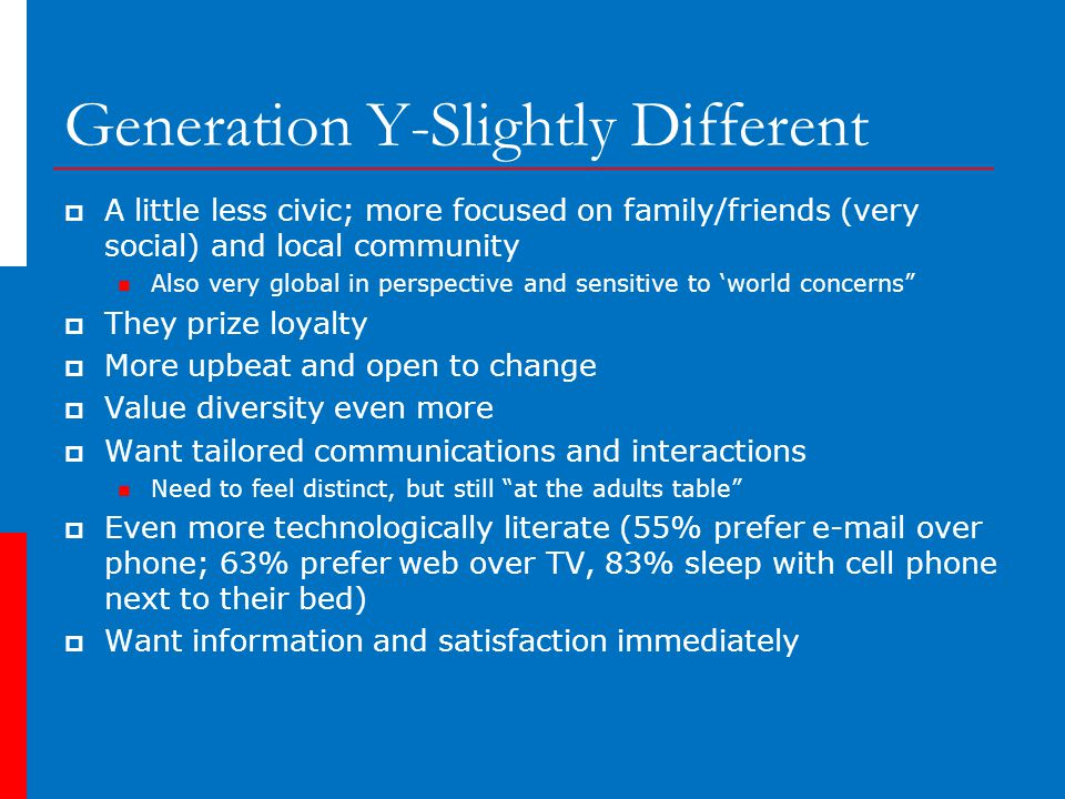 Generation Y-Slightly Different  A little less civic; more focused on family/friends (very social) and local community Also very global in perspective and sensitive to 'world concerns  They prize loyalty  More upbeat and open to change  Value diversity even more  Want tailored communications and interactions Need to feel distinct, but still at the adults table  Even more technologically literate (55% prefer e-mail over phone; 63% prefer web over TV, 83% sleep with cell phone next to their bed)  Want information and satisfaction immediately