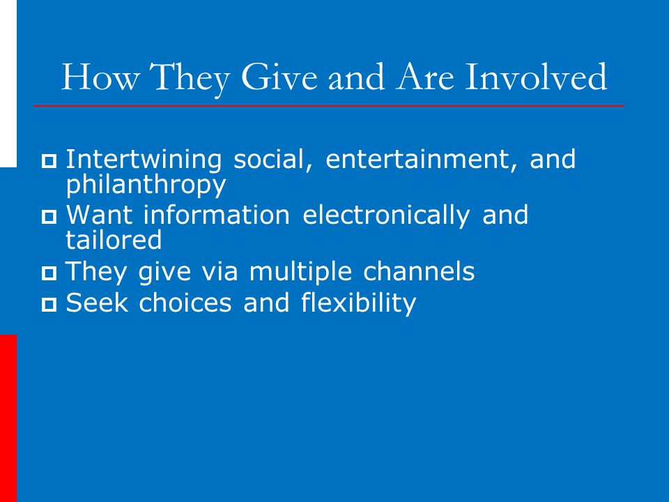 How They Give and Are Involved  Intertwining social, entertainment, and philanthropy  Want information electronically and tailored  They give via multiple channels  Seek choices and flexibility