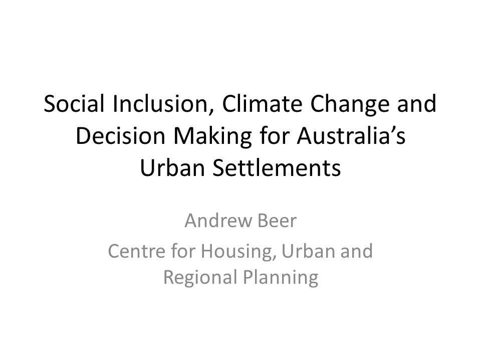 Social Inclusion, Climate Change and Decision Making for Australia's Urban Settlements Andrew Beer Centre for Housing, Urban and Regional Planning