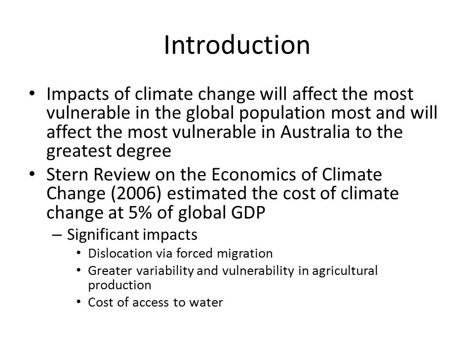 Introduction Impacts of climate change will affect the most vulnerable in the global population most and will affect the most vulnerable in Australia to the greatest degree Stern Review on the Economics of Climate Change (2006) estimated the cost of climate change at 5% of global GDP – Significant impacts Dislocation via forced migration Greater variability and vulnerability in agricultural production Cost of access to water