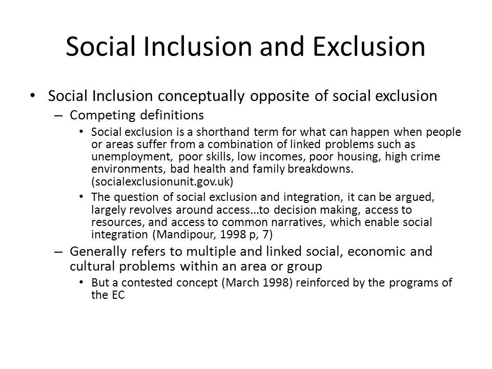 Social Inclusion and Exclusion Social Inclusion conceptually opposite of social exclusion – Competing definitions Social exclusion is a shorthand term for what can happen when people or areas suffer from a combination of linked problems such as unemployment, poor skills, low incomes, poor housing, high crime environments, bad health and family breakdowns.