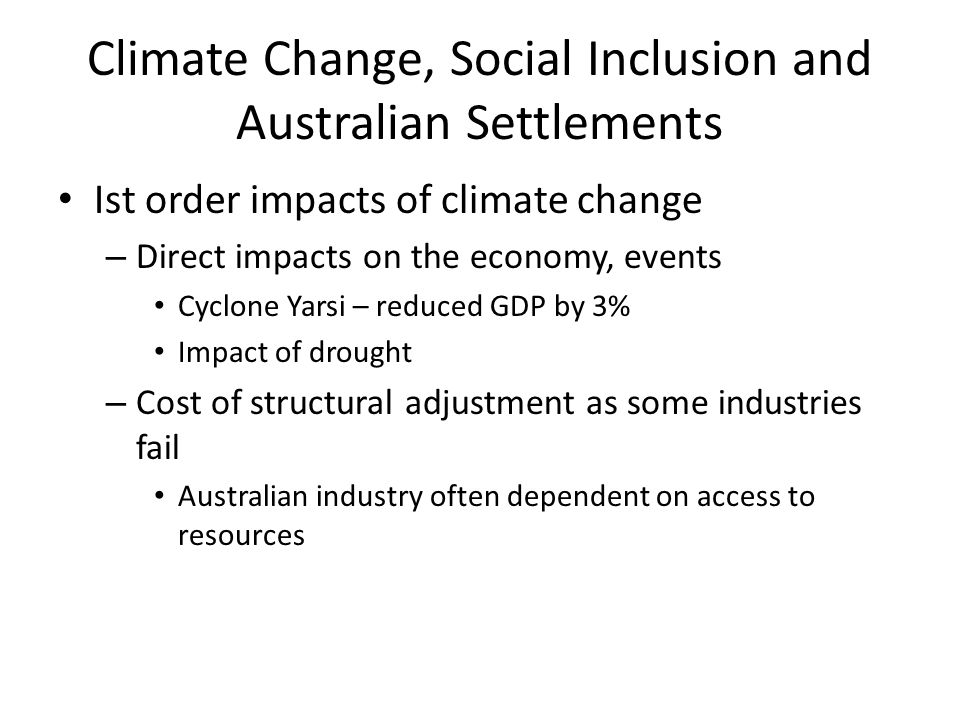 Climate Change, Social Inclusion and Australian Settlements Ist order impacts of climate change – Direct impacts on the economy, events Cyclone Yarsi – reduced GDP by 3% Impact of drought – Cost of structural adjustment as some industries fail Australian industry often dependent on access to resources