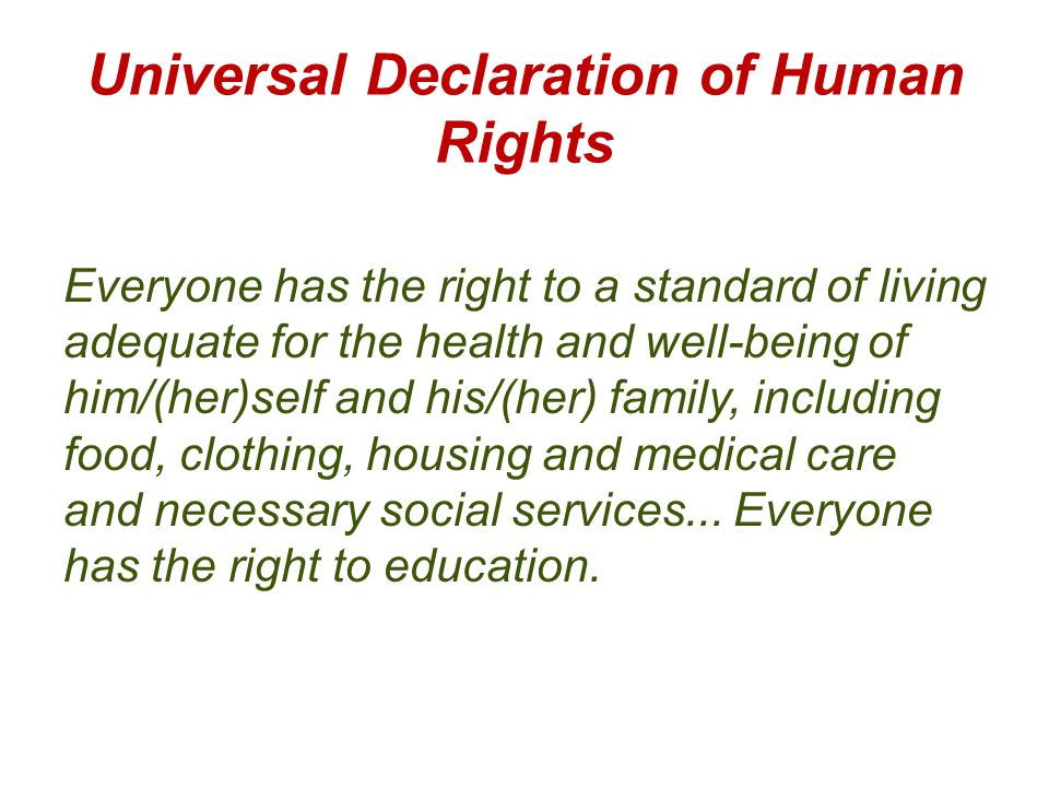 Universal Declaration of Human Rights Everyone has the right to a standard of living adequate for the health and well-being of him/(her)self and his/(her) family, including food, clothing, housing and medical care and necessary social services...