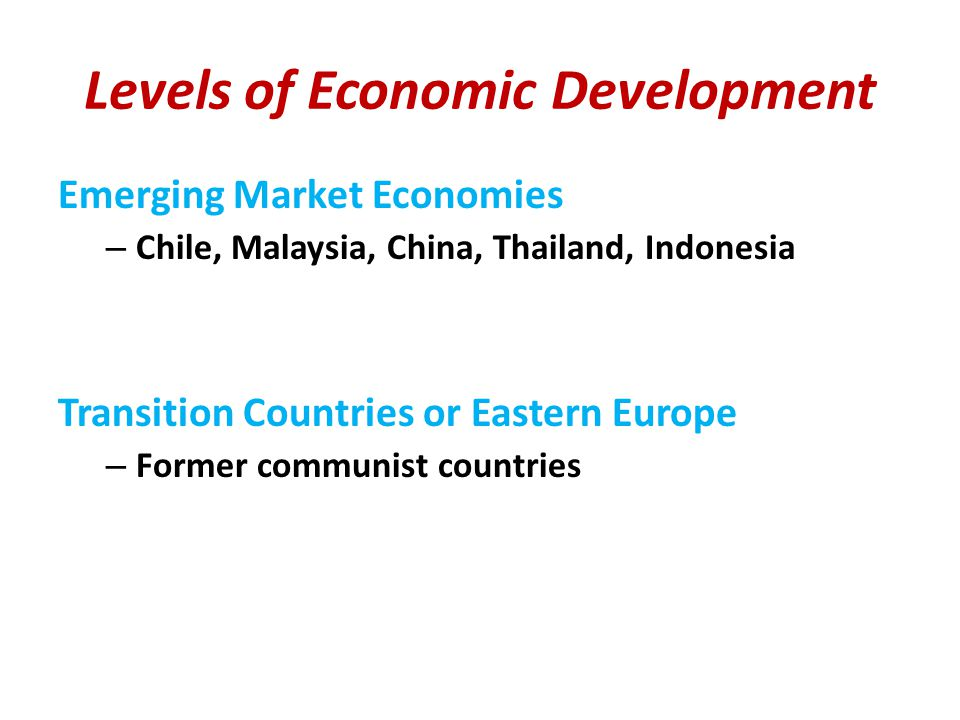 Levels of Economic Development Emerging Market Economies – Chile, Malaysia, China, Thailand, Indonesia Transition Countries or Eastern Europe – Former communist countries