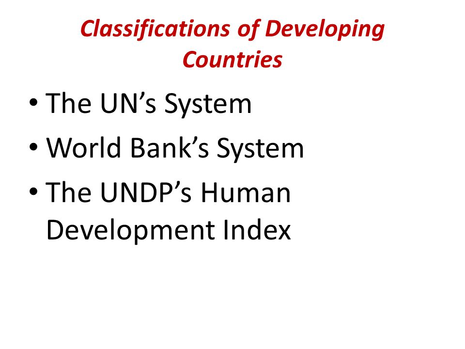 Classifications of Developing Countries The UN's System World Bank's System The UNDP's Human Development Index