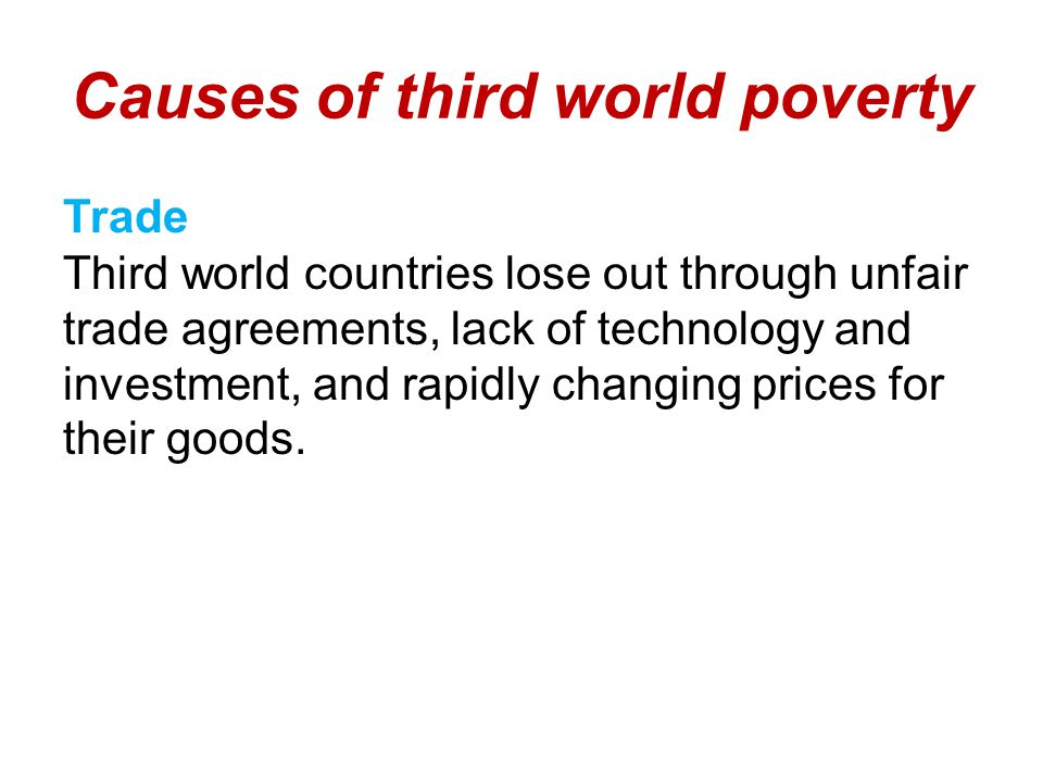 Causes of third world poverty Trade Third world countries lose out through unfair trade agreements, lack of technology and investment, and rapidly changing prices for their goods.