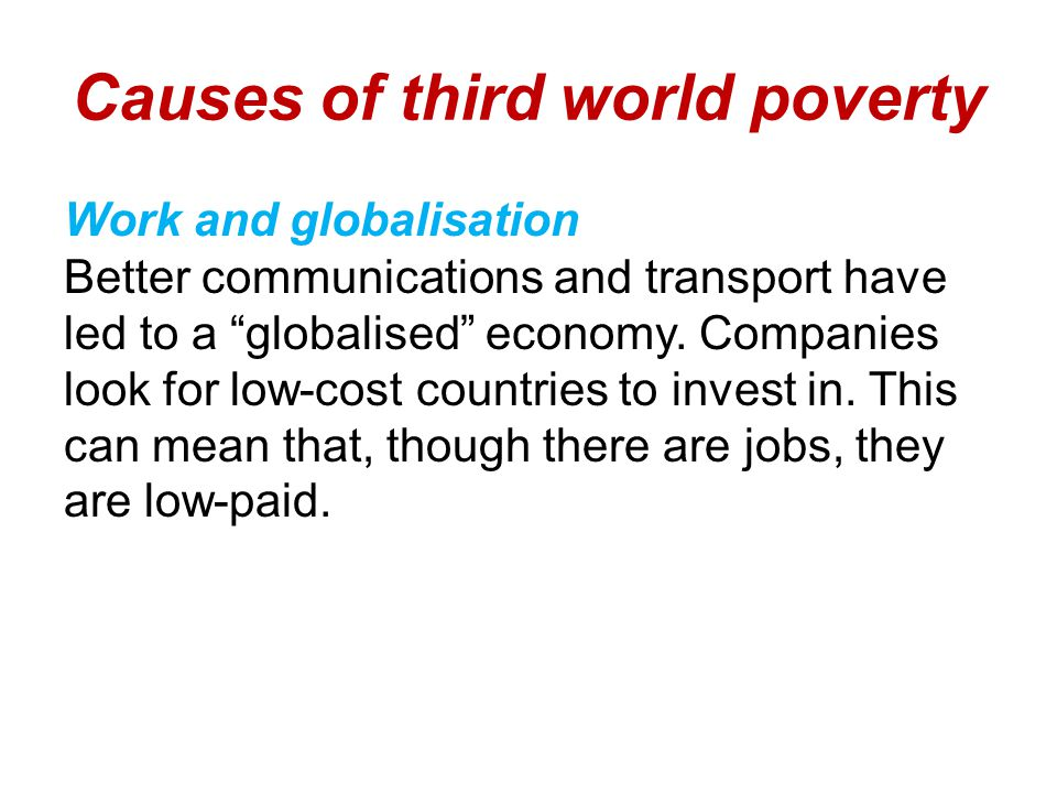 Causes of third world poverty Work and globalisation Better communications and transport have led to a globalised economy.