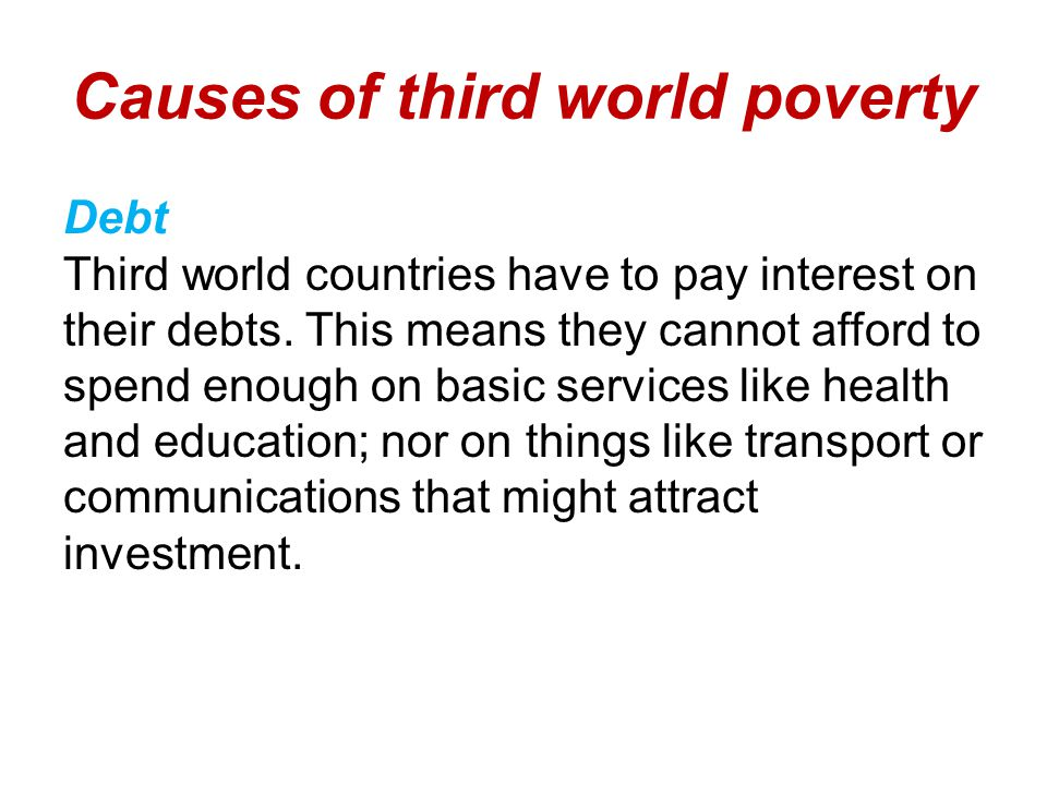 Causes of third world poverty Debt Third world countries have to pay interest on their debts.