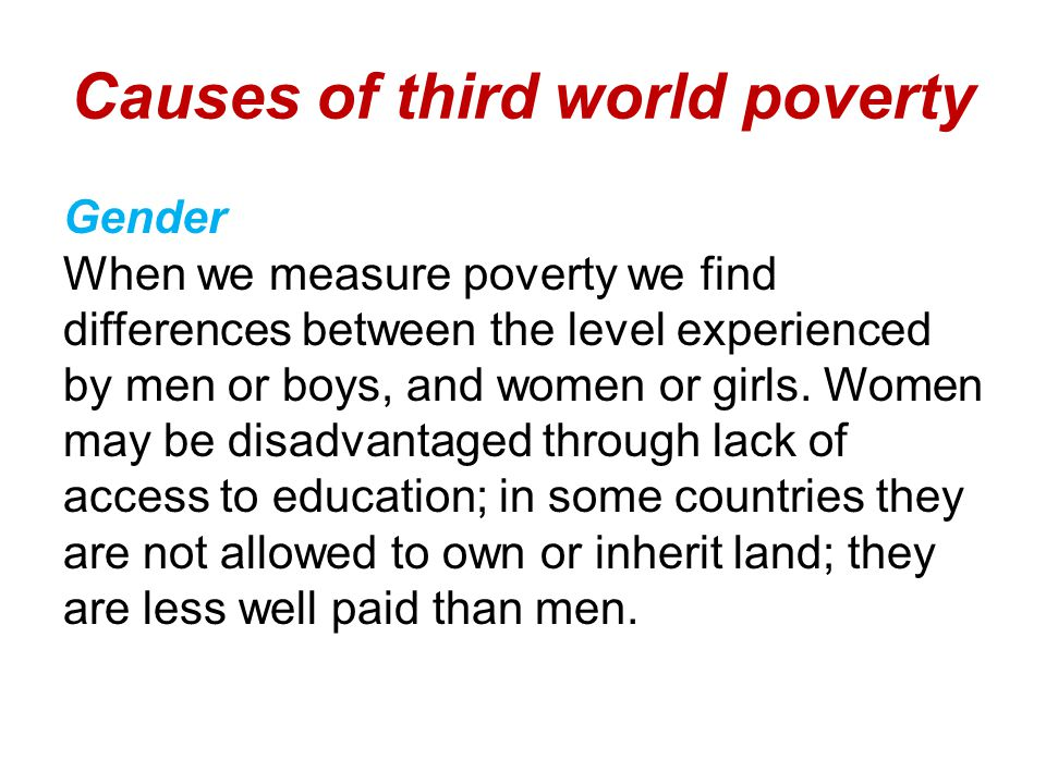 Causes of third world poverty Gender When we measure poverty we find differences between the level experienced by men or boys, and women or girls.