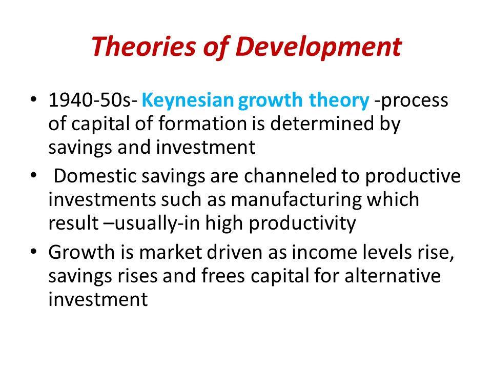Theories of Development 1940-50s- Keynesian growth theory -process of capital of formation is determined by savings and investment Domestic savings are channeled to productive investments such as manufacturing which result –usually-in high productivity Growth is market driven as income levels rise, savings rises and frees capital for alternative investment