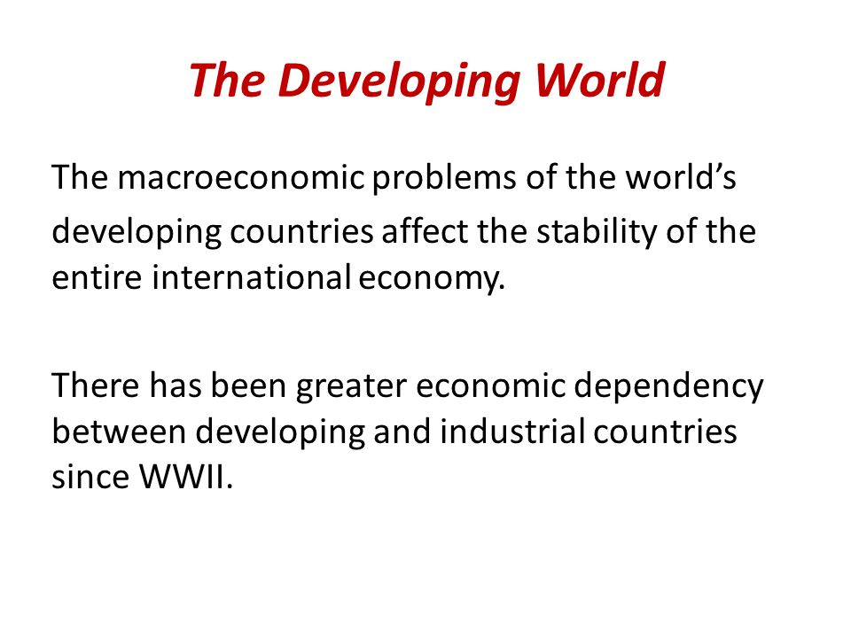 The Developing World The macroeconomic problems of the world's developing countries affect the stability of the entire international economy.