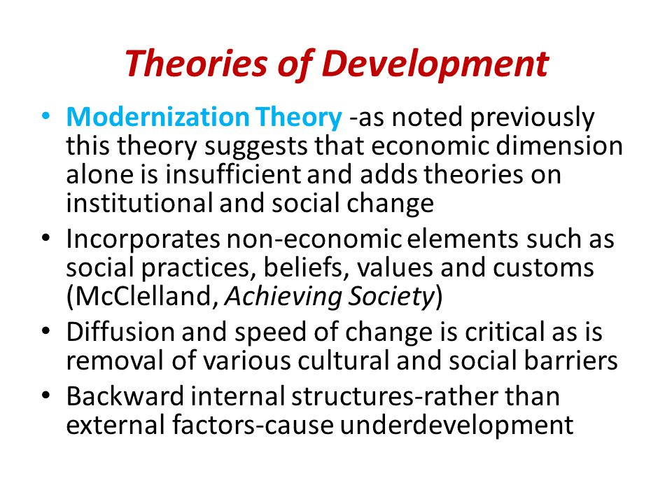 Theories of Development Modernization Theory -as noted previously this theory suggests that economic dimension alone is insufficient and adds theories on institutional and social change Incorporates non-economic elements such as social practices, beliefs, values and customs (McClelland, Achieving Society) Diffusion and speed of change is critical as is removal of various cultural and social barriers Backward internal structures-rather than external factors-cause underdevelopment