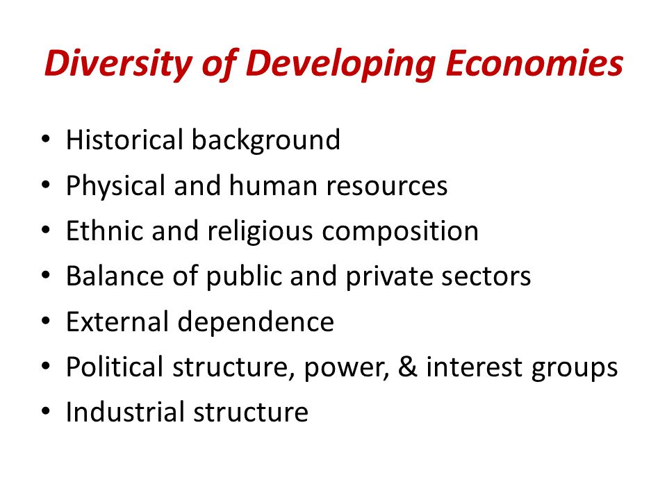 Diversity of Developing Economies Historical background Physical and human resources Ethnic and religious composition Balance of public and private sectors External dependence Political structure, power, & interest groups Industrial structure