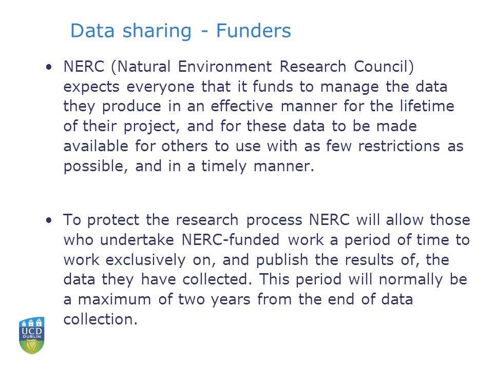 Data sharing - Funders NERC (Natural Environment Research Council) expects everyone that it funds to manage the data they produce in an effective manner for the lifetime of their project, and for these data to be made available for others to use with as few restrictions as possible, and in a timely manner.