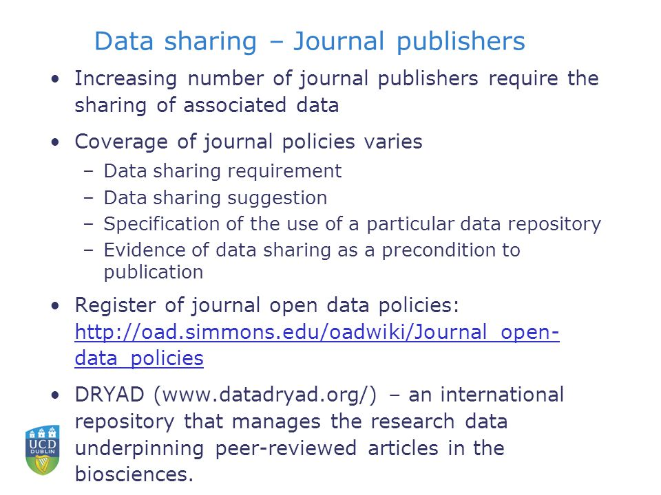 Data sharing – Journal publishers Increasing number of journal publishers require the sharing of associated data Coverage of journal policies varies –Data sharing requirement –Data sharing suggestion –Specification of the use of a particular data repository –Evidence of data sharing as a precondition to publication Register of journal open data policies: http://oad.simmons.edu/oadwiki/Journal_open- data_policies http://oad.simmons.edu/oadwiki/Journal_open- data_policies DRYAD (www.datadryad.org/) – an international repository that manages the research data underpinning peer-reviewed articles in the biosciences.
