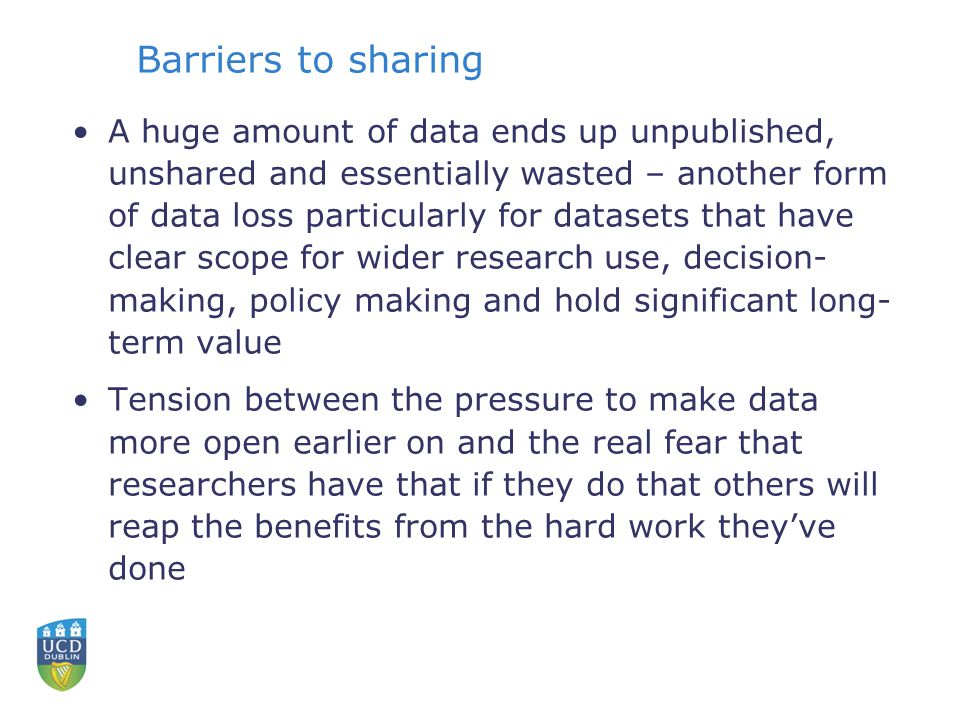 Barriers to sharing A huge amount of data ends up unpublished, unshared and essentially wasted – another form of data loss particularly for datasets that have clear scope for wider research use, decision- making, policy making and hold significant long- term value Tension between the pressure to make data more open earlier on and the real fear that researchers have that if they do that others will reap the benefits from the hard work they've done