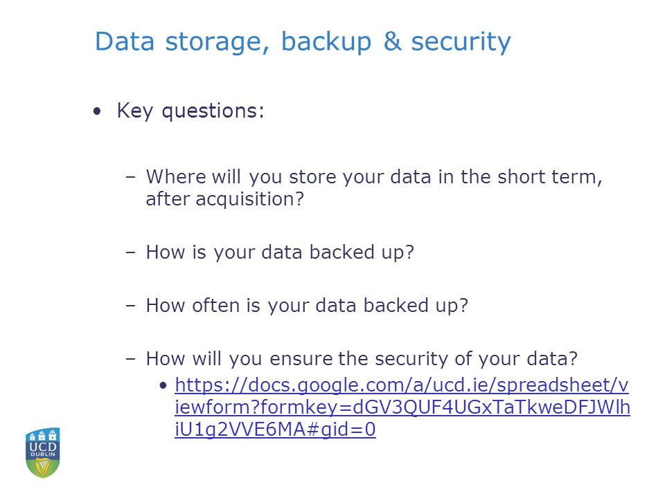 Data storage, backup & security Key questions: –Where will you store your data in the short term, after acquisition.
