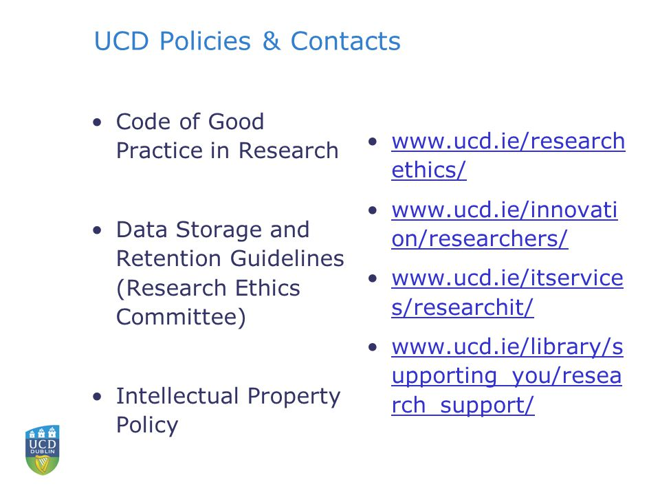 UCD Policies & Contacts Code of Good Practice in Research Data Storage and Retention Guidelines (Research Ethics Committee) Intellectual Property Policy www.ucd.ie/research ethics/www.ucd.ie/research ethics/ www.ucd.ie/innovati on/researchers/www.ucd.ie/innovati on/researchers/ www.ucd.ie/itservice s/researchit/www.ucd.ie/itservice s/researchit/ www.ucd.ie/library/s upporting_you/resea rch_support/www.ucd.ie/library/s upporting_you/resea rch_support/