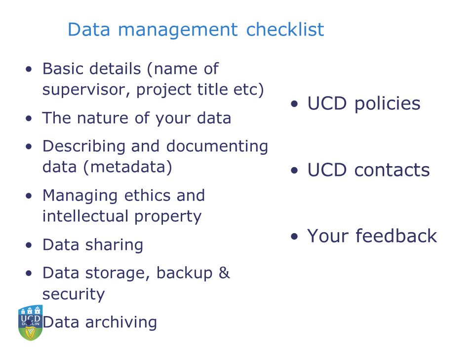 Data management checklist Basic details (name of supervisor, project title etc) The nature of your data Describing and documenting data (metadata) Managing ethics and intellectual property Data sharing Data storage, backup & security Data archiving UCD policies UCD contacts Your feedback