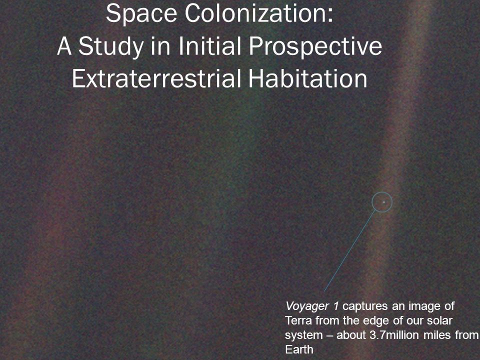 Space Colonization: A Study in Initial Prospective Extraterrestrial Habitation Voyager 1 captures an image of Terra from the edge of our solar system