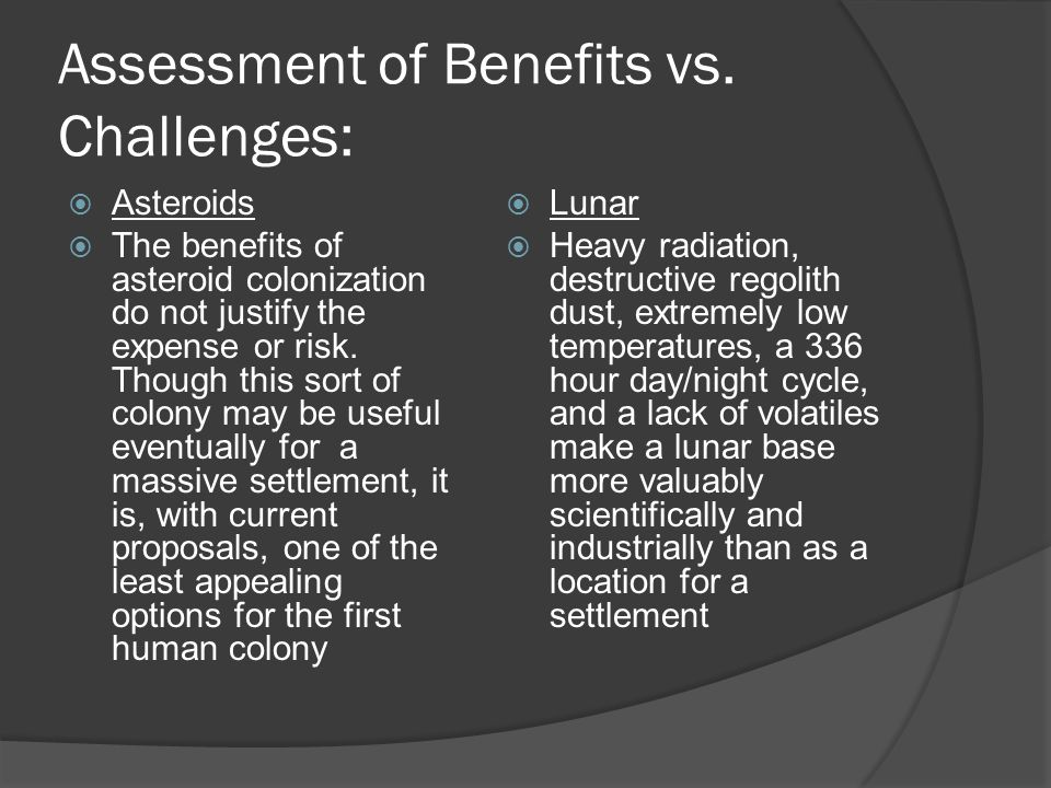 Assessment of Benefits vs. Challenges:  Asteroids  The benefits of asteroid colonization do not justify the expense or risk. Though this sort of col