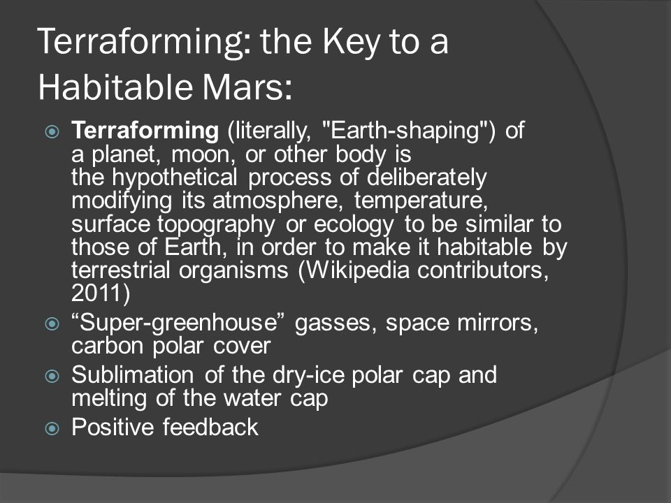 Terraforming: the Key to a Habitable Mars:  Terraforming (literally, Earth-shaping ) of a planet, moon, or other body is the hypothetical process of deliberately modifying its atmosphere, temperature, surface topography or ecology to be similar to those of Earth, in order to make it habitable by terrestrial organisms (Wikipedia contributors, 2011)  Super-greenhouse gasses, space mirrors, carbon polar cover  Sublimation of the dry-ice polar cap and melting of the water cap  Positive feedback