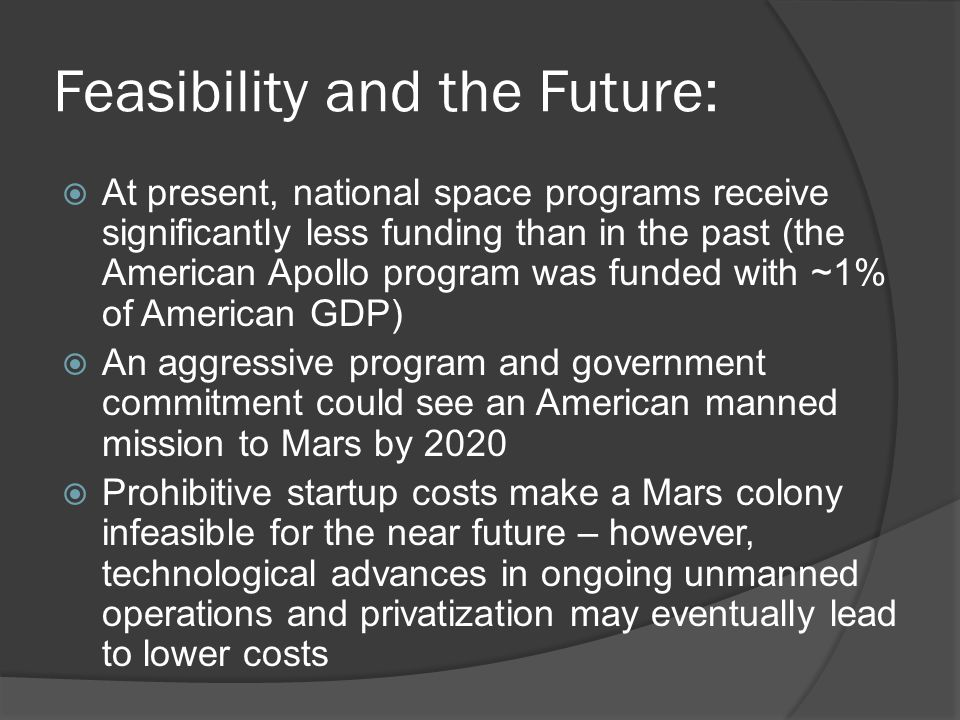 Feasibility and the Future:  At present, national space programs receive significantly less funding than in the past (the American Apollo program was