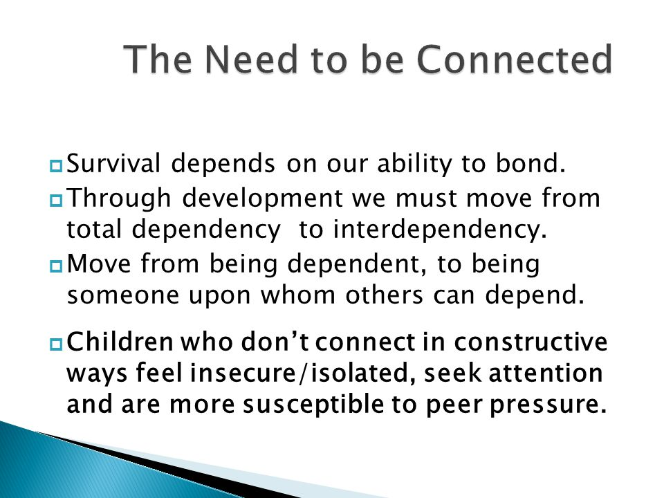 Survival depends on our ability to bond.  Through development we must move from total dependency to interdependency.  Move from being dependent, t