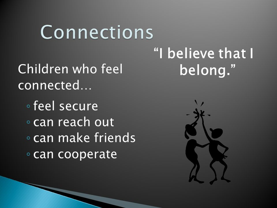 """Children who feel connected… ◦ feel secure ◦ can reach out ◦ can make friends ◦ can cooperate """"I believe that I belong."""""""