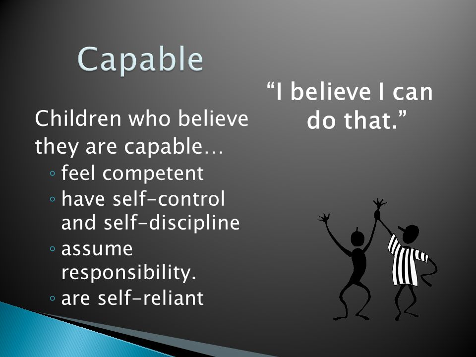 Children who believe they are capable… ◦ feel competent ◦ have self-control and self-discipline ◦ assume responsibility.