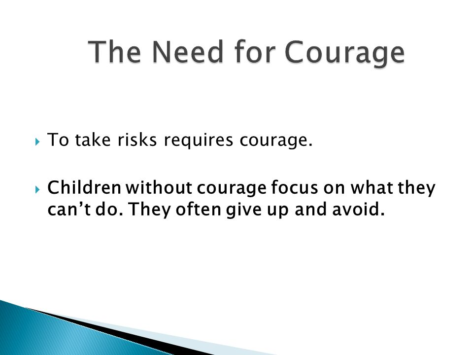  To take risks requires courage.  Children without courage focus on what they can't do. They often give up and avoid.