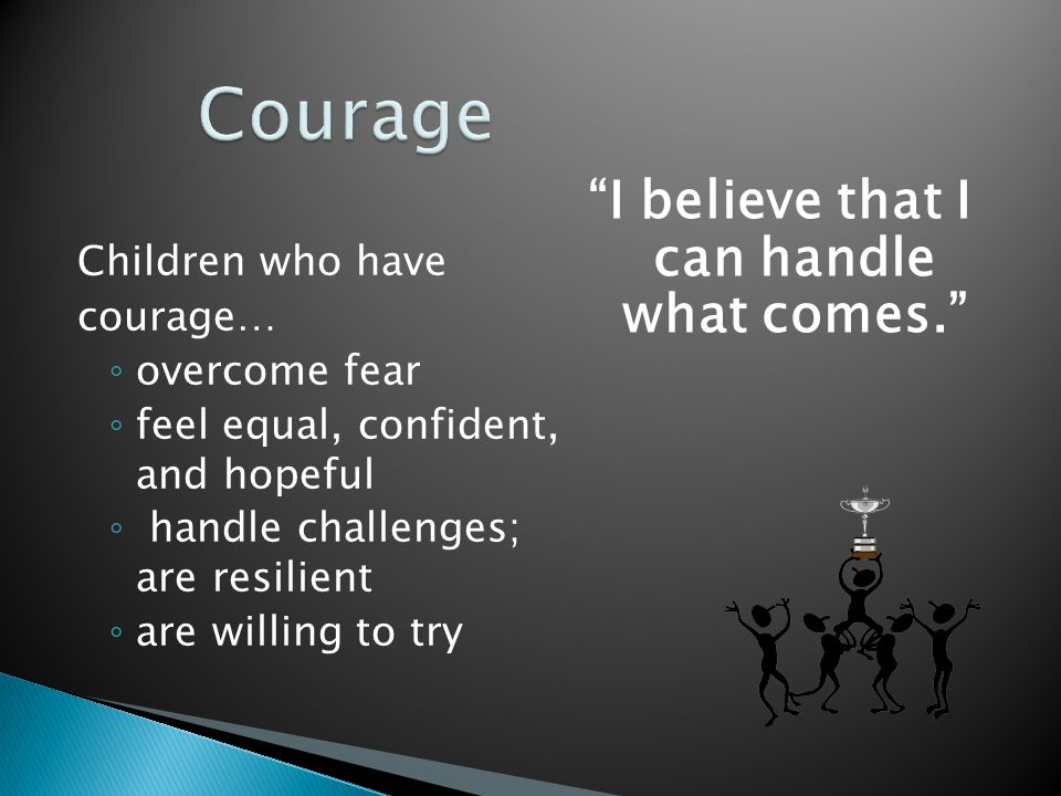 """Children who have courage… ◦ overcome fear ◦ feel equal, confident, and hopeful ◦ handle challenges; are resilient ◦ are willing to try """"I believe tha"""