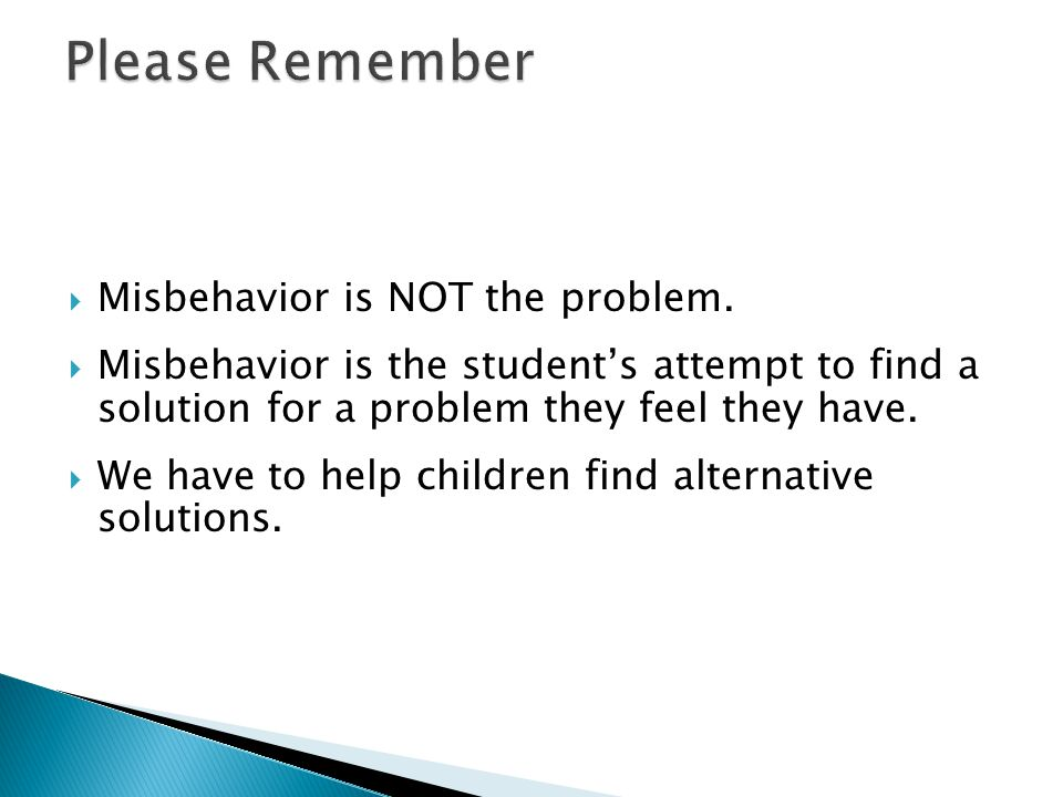  Misbehavior is NOT the problem.  Misbehavior is the student's attempt to find a solution for a problem they feel they have.  We have to help child