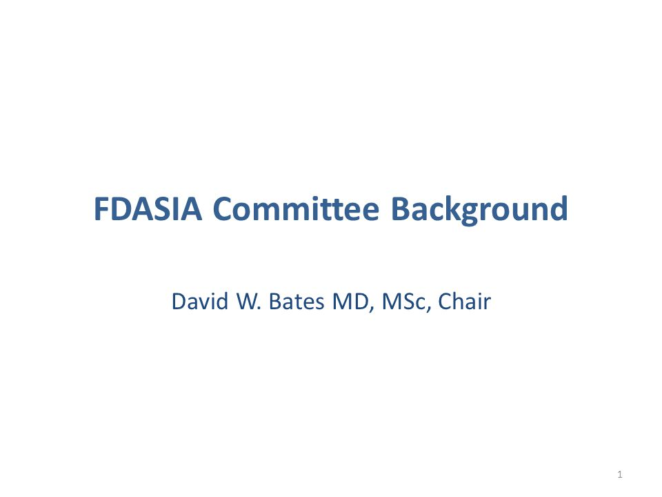 FDASIA Committee Background David W. Bates MD, MSc, Chair 1