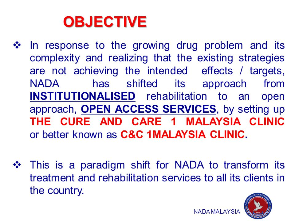 OBJECTIVE 2  In response to the growing drug problem and its complexity and realizing that the existing strategies are not achieving the intended effects / targets, NADA has shifted its approach from INSTITUTIONALISED rehabilitation to an open approach, OPEN ACCESS SERVICES, by setting up THE CURE AND CARE 1 MALAYSIA CLINIC or better known as C&C 1MALAYSIA CLINIC.