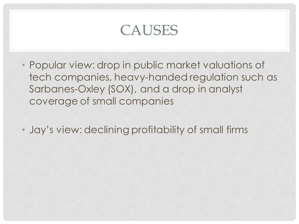 CAUSES Popular view: drop in public market valuations of tech companies, heavy-handed regulation such as Sarbanes-Oxley (SOX), and a drop in analyst coverage of small companies Jay's view: declining profitability of small firms