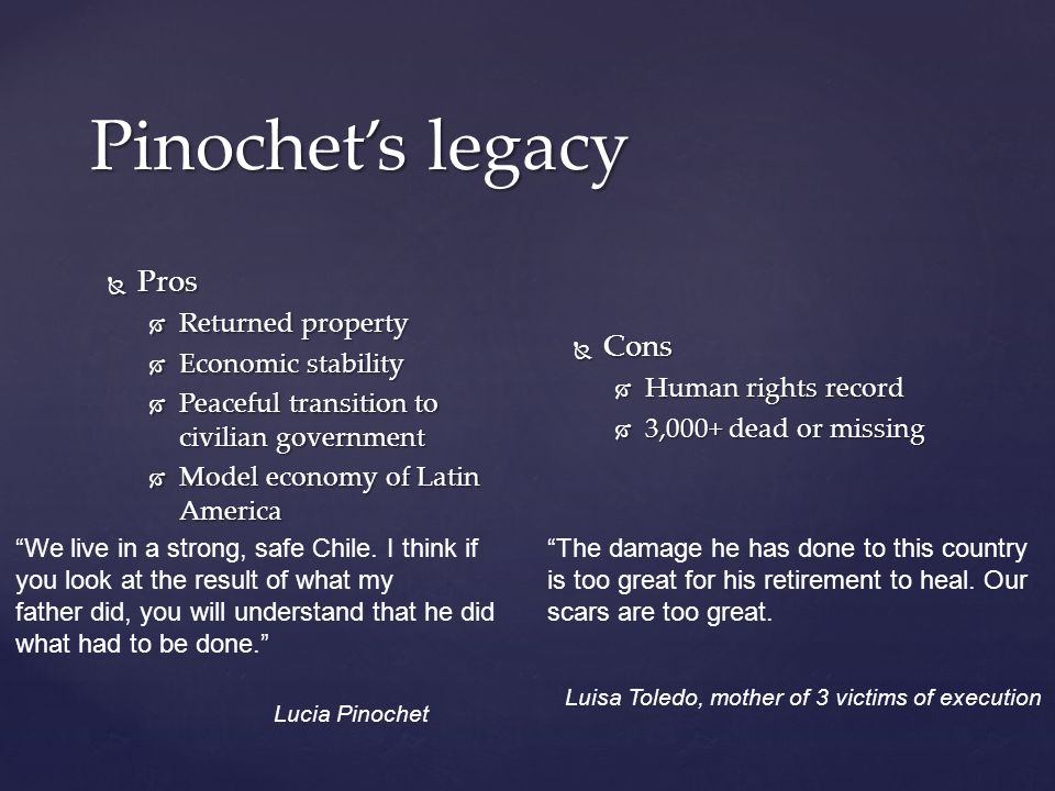 Pinochet's legacy  Pros  Returned property  Economic stability  Peaceful transition to civilian government  Model economy of Latin America  Cons