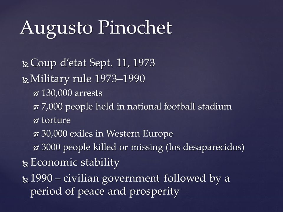 Augusto Pinochet  Coup d'etat Sept. 11, 1973  Military rule 1973–1990  130,000 arrests  7,000 people held in national football stadium  torture 