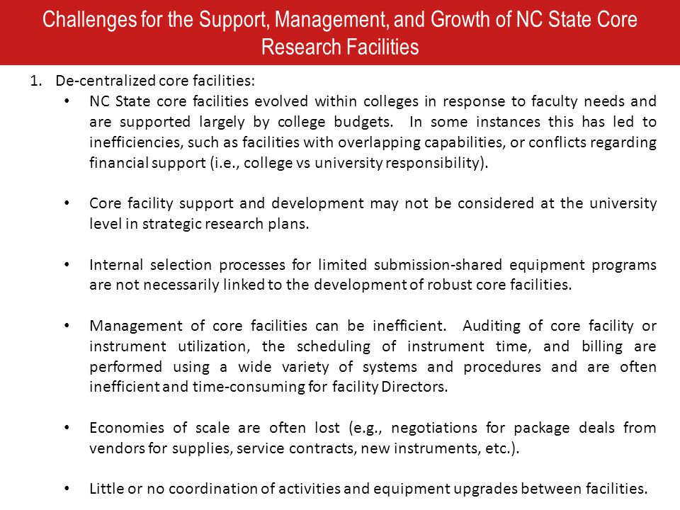 Challenges for the Support, Management, and Growth of NC State Core Research Facilities 1.De-centralized core facilities: NC State core facilities evolved within colleges in response to faculty needs and are supported largely by college budgets.