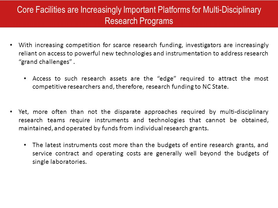 Core Facilities are Increasingly Important Platforms for Multi-Disciplinary Research Programs With increasing competition for scarce research funding, investigators are increasingly reliant on access to powerful new technologies and instrumentation to address research grand challenges .