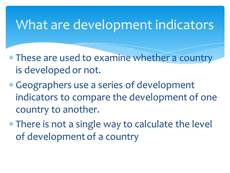  These are used to examine whether a country is developed or not.  Geographers use a series of development indicators to compare the development of