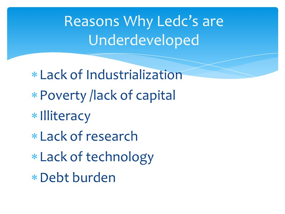  Lack of Industrialization  Poverty /lack of capital  Illiteracy  Lack of research  Lack of technology  Debt burden Reasons Why Ledc's are Under